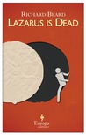 Lazarus is Dead by Richard Beard