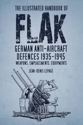 The Illustrated Handbook of Flak: German Anti-Aircraft Defences 1935–1945: Weapons, Emplacements, Equipments
