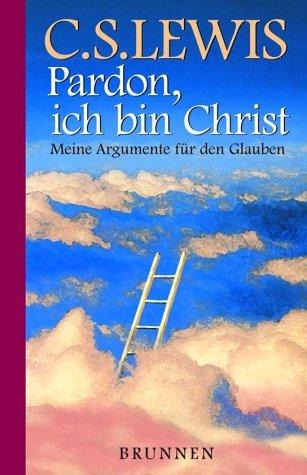 Pardon, Ich Bin Christ. Meine Argumente Für Den Glauben