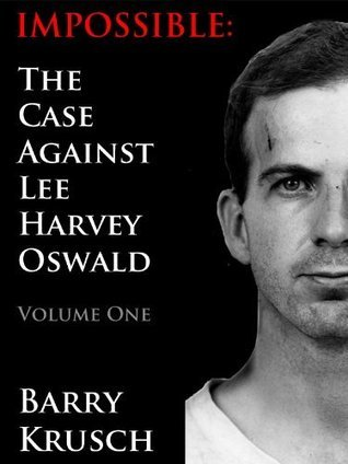 Impossible: The Case Against Lee Harvey Oswald; Volume One
