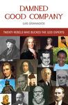 Damned Good Company: Twenty Rebels Who Bucked The God Experts