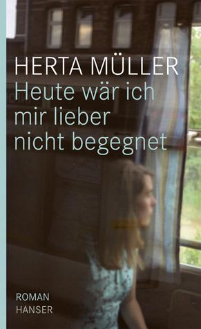 Heute wär ich mir lieber nicht begegnet by Herta Müller