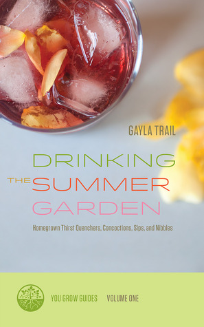 Drinking the Summer Garden: Homegrown Thirst Quenchers, Concoctions, Sips, and Nibbles (You Grow Guides, 1)