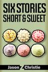 Six Stories Short & Sweet by Jason Z. Christie
