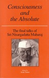 Consciousness and the Absolute : the Final Talks of Sri Nisargadatta Maharaj