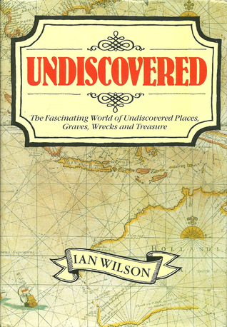 Undiscovered: The Fascinating World of Undiscovered Places, Graves, Wrecks, and Treasure