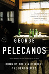 Down by the River Where the Dead Men Go by George Pelecanos