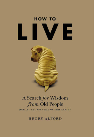 How To Live A Search For Wisdom From Old People By Henry Alford