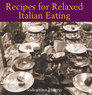 Recipes for Relaxed Italian Eating by Valentina Harris