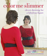 Color Me Slimmer: Clever Dressing for a Fabulous Figure