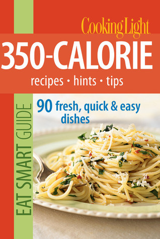 Cooking Light Eat Smart Guide: 350-Calorie: Recipes - Hints - Tips: 90 Fresh, Quick & Easy Dishes