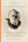 Pilgrim on the Great Bird Continent: The Importance of Everything and Other Lessons from Darwin's Lost Notebooks
