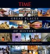 Great Places of History: Civilization's 100 Most Important Sites: An Illustrated Journey