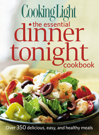 Cooking Light The Essential Dinner Tonight Cookbook: Over 350 delicious, easy, and healthy meals