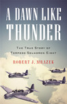 A Dawn Like Thunder: The True Story of Torpedo Squadron Eight