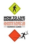 How to Live Dangerously: The Hazards of Helmets, the Benefits of Bacteria, and the Risks of Living Too Safe