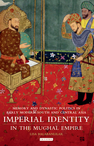 Imperial Identity in Mughal Empire: Memory and Dynastic Politics in Early Modern Central Asia