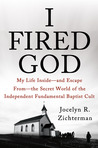 I Fired God: My Life Inside - and Escape from - the Secret World of the Independent Fundamental Baptist Cult