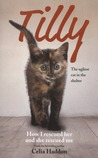 Tilly: The Ugliest Cat: How I Rescued Her and She Rescued Me