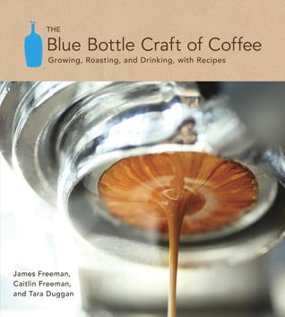 The Blue Bottle Craft of Coffee by James Freeman