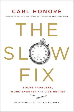 The Slow Fix: Solve Problems, Work Smarter and Live Better in a World Addicted to Speed