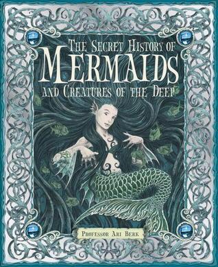 The Secret History of Mermaids and Creatures of the Deep by Ari Berk