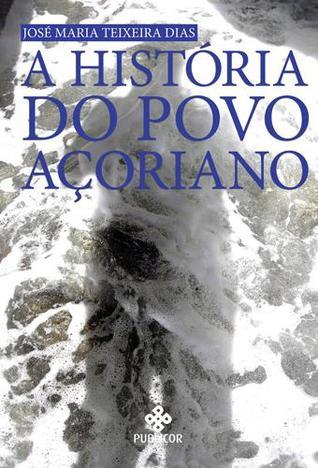 A História do Povo Açoriano by José Maria Teixeira Dias