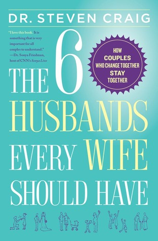 The 6 Husbands Every Wife Should Have: How Couples Who Change Together Stay Together - Steven Craig