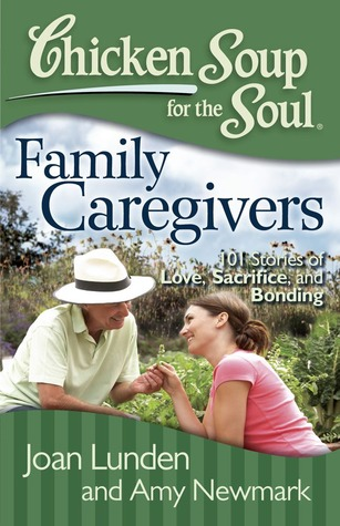 Chicken soup for the soul: family caregivers: 101 stories of love, sacrifice, and bonding by Joan Lunden