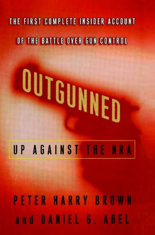 Outgunned: Up Against the NRA-- The First Complete Insider Account of the Battle Over Gun Control