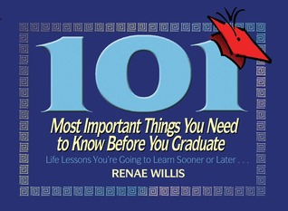 101 Most Important Things You Need to Know Before You Graduate by Renae Willis