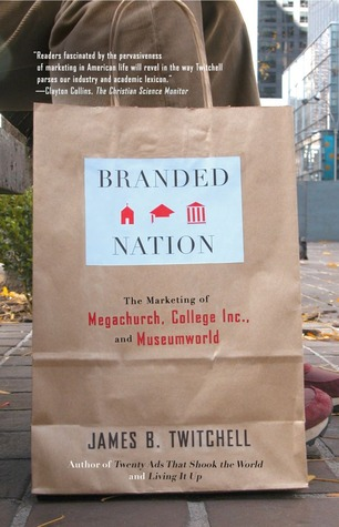Branded Nation: The Marketing of Megachurch, College Inc., and Museumworld