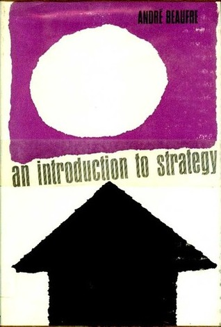 An introduction to strategy,: With particular reference to problems of defense, politics, economics, and diplomacy in the nuclear age, Beaufre, Andre