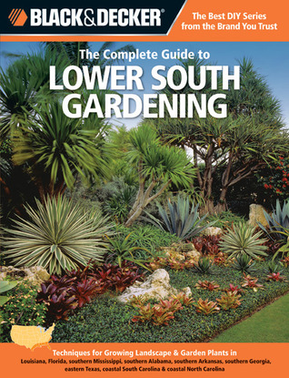 Black & Decker The Complete Guide to Lower South Gardening: Techniques for Growing Landscape & Garden Plants in Louisiana, Florida, southern Mississippi, southern Alabama, southern Arkansas, southern Georgia, eastern Texas, coastal South Carolina & coa...