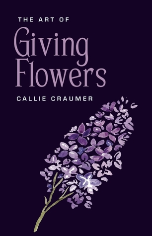 The Art of Giving Flowers by Callie Craumer