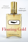 Floating Gold: A Natural (and Unnatural) History of Ambergris