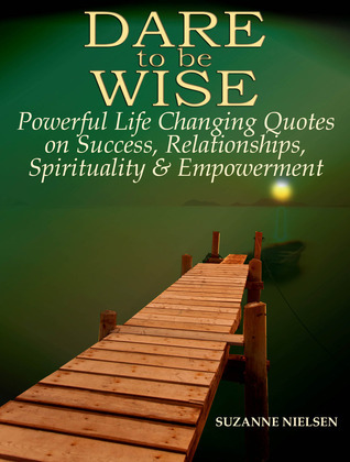 Dare to be Wise: Powerful Life Changing Quotes on Success, Relationships, Spirituality & Empowerment