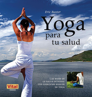 Yoga para tu salud: Las bases de la salud integral con ejercicios básicos de yoga