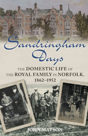 Sandringham Days: The Domestic Life of the Royal Family in Norfolk, 1862–1952