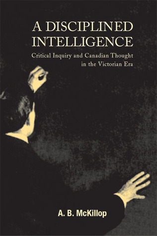 A Disciplined Intelligence: Critical Inquiry and Canadian Thought in the Victorian Era