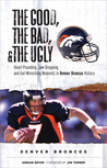 The Good, the Bad,  the Ugly: Denver Broncos: Heart-Pounding, Jaw-Dropping, and Gut-Wrenching Moments from Denver Broncos History