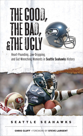 The Good, the Bad, the Ugly: Seattle Seahawks: Heart-Pounding, Jaw-Dropping, and Gut-Wrenching Moments from Seattle Seahawks History