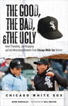 The Good, the Bad,  the Ugly: Chicago White Sox: Heart-Pounding, Jaw-Dropping, and Gut-Wrenching Moments from Chicago White Sox History