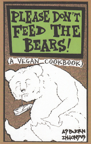 Please Don't Feed the Bears: A Vegan Cookbook by Absjorn Intonsus