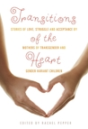 Transitions of the Heart: Stories of Love, Struggle and Acceptance by Mothers of Transgender and Gender Variant Children