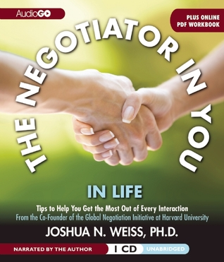 The Negotiator in You: In Life: Tips to Help You Get the Most of Every Interaction