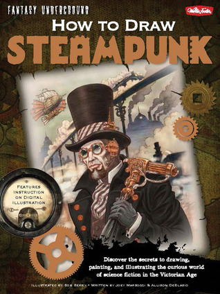 how-to-draw-steampunk-discover-the-secrets-to-drawing-painting-and-illustrating-the-curious-world-of-science-fiction-in-the-victorian-age