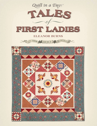 Tales of First Ladies and Their Quilt Blocks by Eleanor Burns