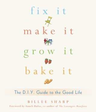Fix It, Make It, Grow It, Bake It: The DIY Guide to the Good Life