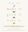 Fix It, Make It, Grow It, Bake It: The D.I.Y. Guide to the Good Life